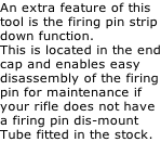 An extra feature of this tool is the firing pin strip down function. This is located in the end cap and enables easy  disassembly of the firing pin for maintenance if  your rifle does not have  a firing pin dis-mount  Tube fitted in the stock.
